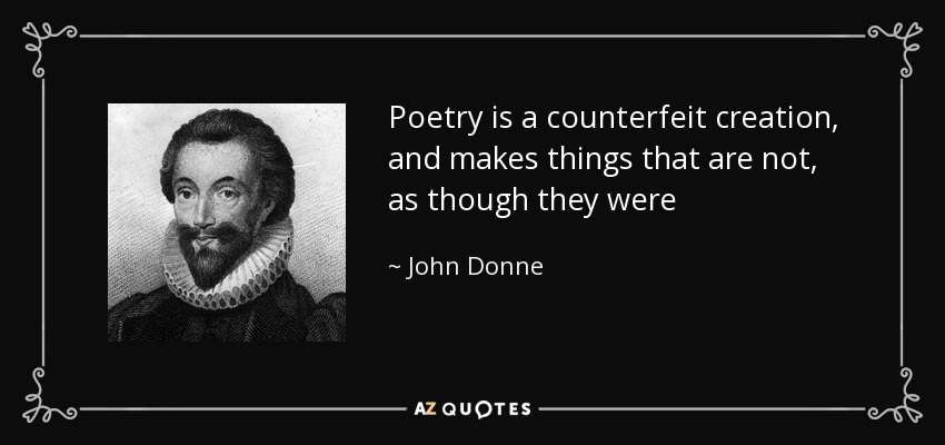 Poetry is a counterfeit creation, and makes things that are not, as though they were - John Donne