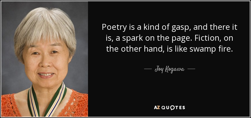 Poetry is a kind of gasp, and there it is, a spark on the page. Fiction, on the other hand, is like swamp fire. - Joy Kogawa