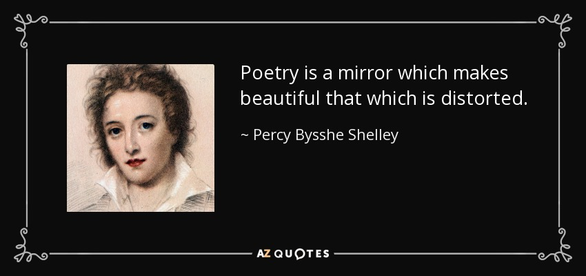 Poetry is a mirror which makes beautiful that which is distorted. - Percy Bysshe Shelley