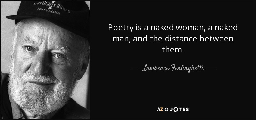 Poetry is a naked woman, a naked man, and the distance between them. - Lawrence Ferlinghetti