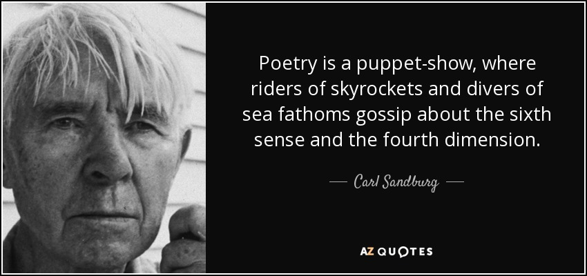 Poetry is a puppet-show, where riders of skyrockets and divers of sea fathoms gossip about the sixth sense and the fourth dimension. - Carl Sandburg