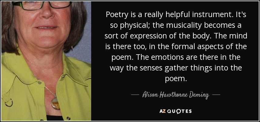 Poetry is a really helpful instrument. It's so physical; the musicality becomes a sort of expression of the body. The mind is there too, in the formal aspects of the poem. The emotions are there in the way the senses gather things into the poem. - Alison Hawthorne Deming