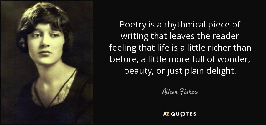 Poetry is a rhythmical piece of writing that leaves the reader feeling that life is a little richer than before, a little more full of wonder, beauty, or just plain delight. - Aileen Fisher