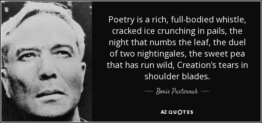 Poetry is a rich, full-bodied whistle, cracked ice crunching in pails, the night that numbs the leaf, the duel of two nightingales, the sweet pea that has run wild, Creation's tears in shoulder blades. - Boris Pasternak