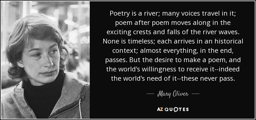 Poetry is a river; many voices travel in it; poem after poem moves along in the exciting crests and falls of the river waves. None is timeless; each arrives in an historical context; almost everything, in the end, passes. But the desire to make a poem, and the world's willingness to receive it--indeed the world's need of it--these never pass. - Mary Oliver
