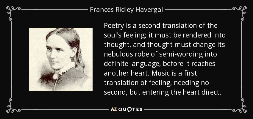 Poetry is a second translation of the soul's feeling; it must be rendered into thought, and thought must change its nebulous robe of semi-wording into definite language, before it reaches another heart. Music is a first translation of feeling, needing no second, but entering the heart direct. - Frances Ridley Havergal