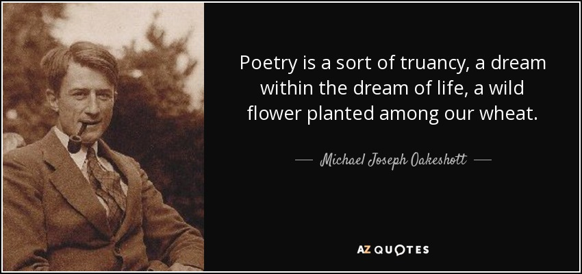 Poetry is a sort of truancy, a dream within the dream of life, a wild flower planted among our wheat. - Michael Joseph Oakeshott