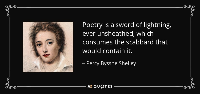 Poetry is a sword of lightning, ever unsheathed, which consumes the scabbard that would contain it. - Percy Bysshe Shelley