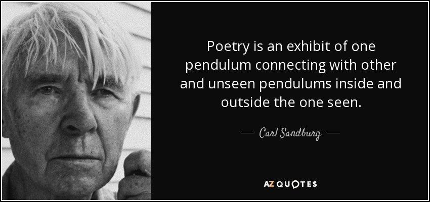 Poetry is an exhibit of one pendulum connecting with other and unseen pendulums inside and outside the one seen. - Carl Sandburg