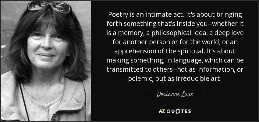 Poetry is an intimate act. It's about bringing forth something that's inside you--whether it is a memory, a philosophical idea, a deep love for another person or for the world, or an apprehension of the spiritual. It's about making something, in language, which can be transmitted to others--not as information, or polemic, but as irreducible art. - Dorianne Laux