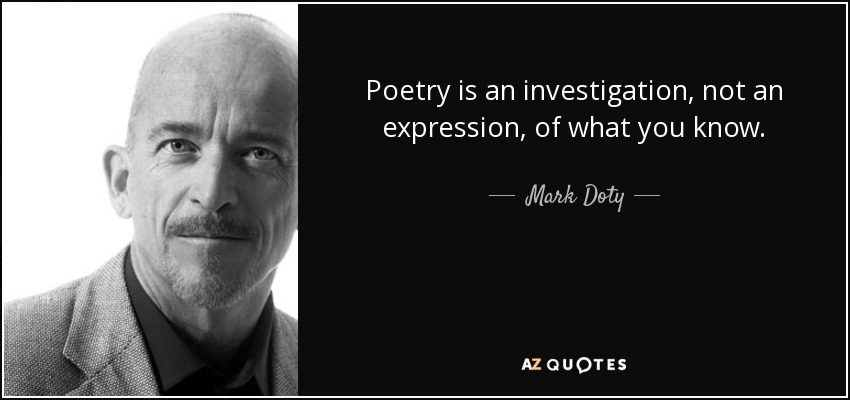 Poetry is an investigation, not an expression, of what you know. - Mark Doty