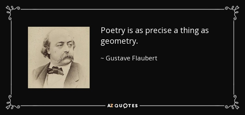 Poetry is as precise a thing as geometry. - Gustave Flaubert