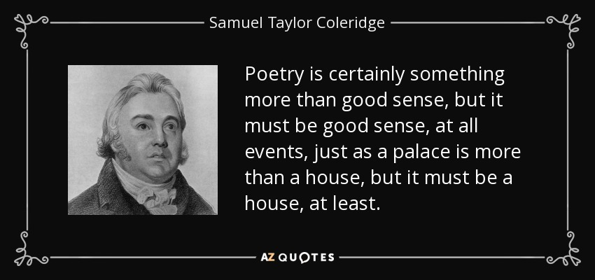 Poetry is certainly something more than good sense, but it must be good sense, at all events, just as a palace is more than a house, but it must be a house, at least. - Samuel Taylor Coleridge