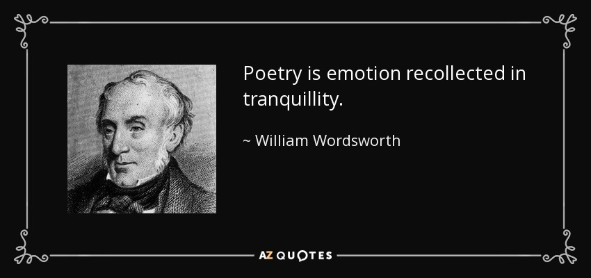 Poetry is emotion recollected in tranquillity. - William Wordsworth