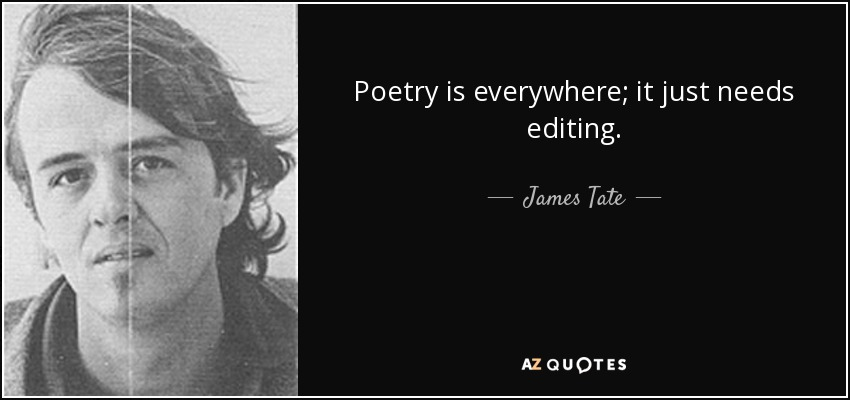Poetry is everywhere; it just needs editing. - James Tate