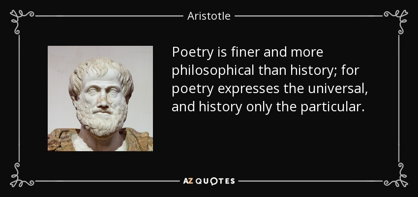 Poetry is finer and more philosophical than history; for poetry expresses the universal, and history only the particular. - Aristotle