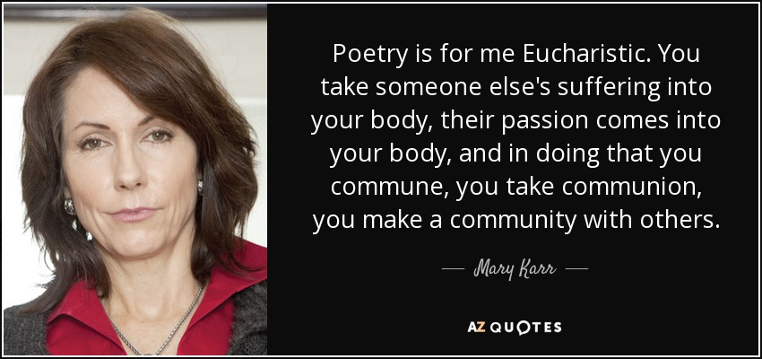 Poetry is for me Eucharistic. You take someone else's suffering into your body, their passion comes into your body, and in doing that you commune, you take communion, you make a community with others. - Mary Karr