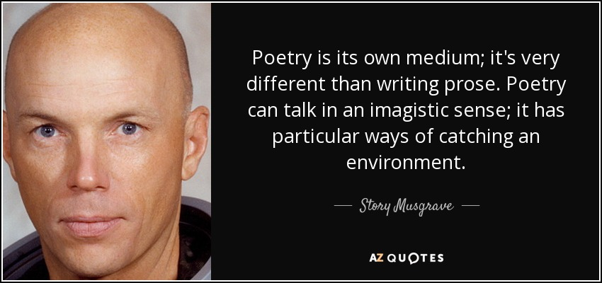 Poetry is its own medium; it's very different than writing prose. Poetry can talk in an imagistic sense; it has particular ways of catching an environment. - Story Musgrave