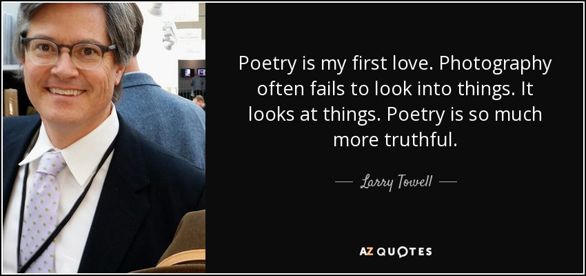 Poetry is my first love. Photography often fails to look into things. It looks at things. Poetry is so much more truthful. - Larry Towell