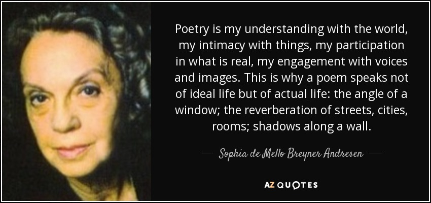 Poetry is my understanding with the world, my intimacy with things, my participation in what is real, my engagement with voices and images. This is why a poem speaks not of ideal life but of actual life: the angle of a window; the reverberation of streets, cities, rooms; shadows along a wall. - Sophia de Mello Breyner Andresen