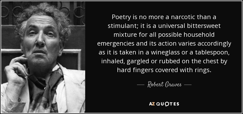 Poetry is no more a narcotic than a stimulant; it is a universal bittersweet mixture for all possible household emergencies and its action varies accordingly as it is taken in a wineglass or a tablespoon, inhaled, gargled or rubbed on the chest by hard fingers covered with rings. - Robert Graves