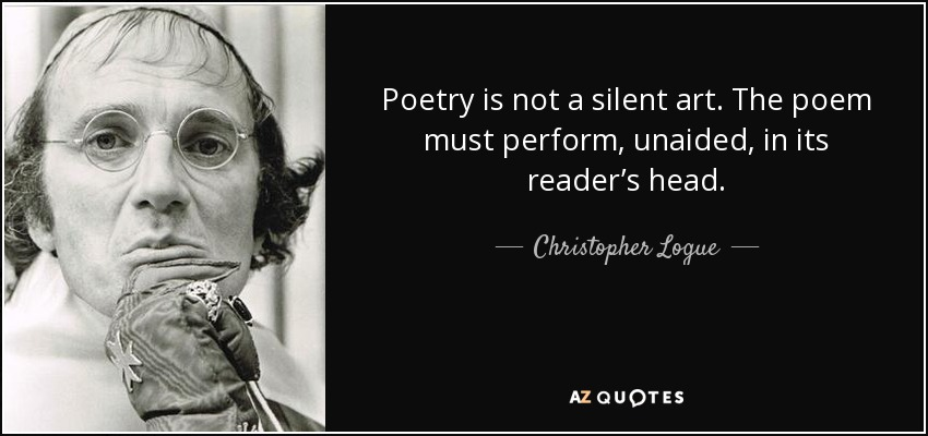 Poetry is not a silent art. The poem must perform, unaided, in its reader's head. - Christopher Logue