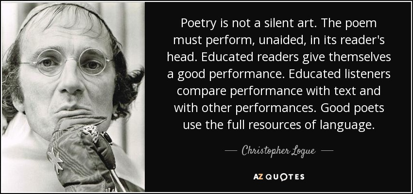 Poetry is not a silent art. The poem must perform, unaided, in its reader's head. Educated readers give themselves a good performance. Educated listeners compare performance with text and with other performances. Good poets use the full resources of language. - Christopher Logue