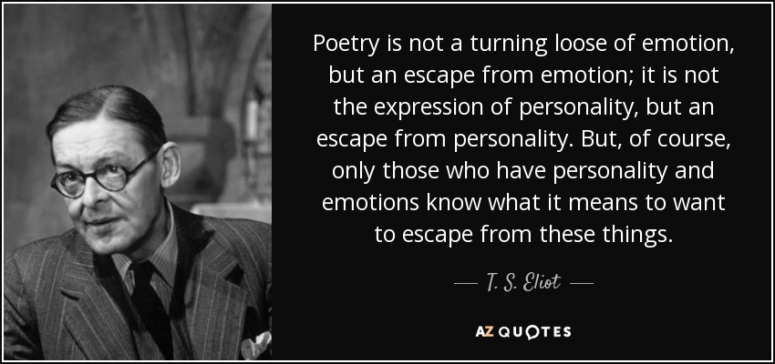 Poetry is not a turning loose of emotion, but an escape from emotion; it is not the expression of personality, but an escape from personality. But, of course, only those who have personality and emotions know what it means to want to escape from these things. - T. S. Eliot