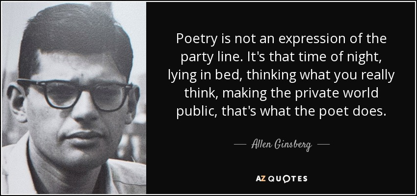 Poetry is not an expression of the party line. It's that time of night, lying in bed, thinking what you really think, making the private world public, that's what the poet does. - Allen Ginsberg