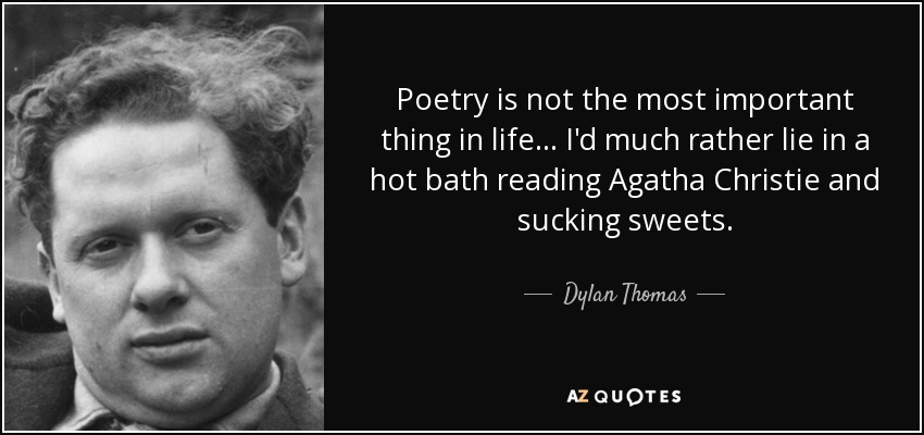 Poetry is not the most important thing in life... I'd much rather lie in a hot bath reading Agatha Christie and sucking sweets. - Dylan Thomas