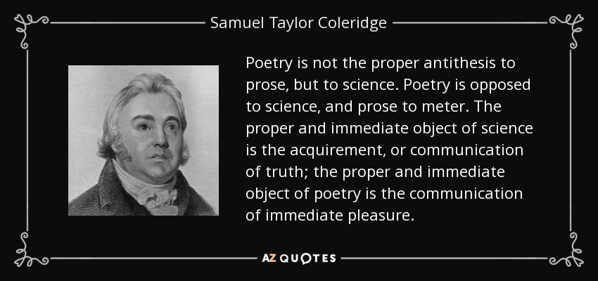Poetry is not the proper antithesis to prose, but to science. Poetry is opposed to science, and prose to meter. The proper and immediate object of science is the acquirement, or communication of truth; the proper and immediate object of poetry is the communication of immediate pleasure. - Samuel Taylor Coleridge