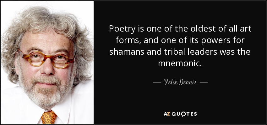 Poetry is one of the oldest of all art forms, and one of its powers for shamans and tribal leaders was the mnemonic. - Felix Dennis