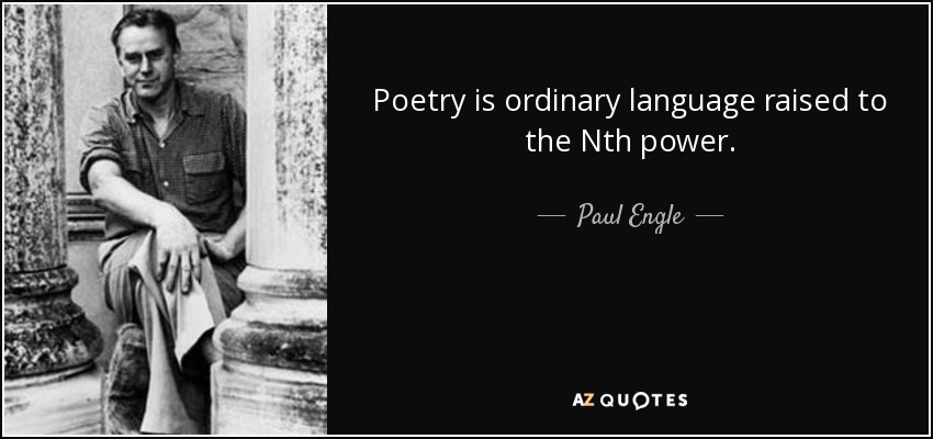Poetry is ordinary language raised to the Nth power. - Paul Engle