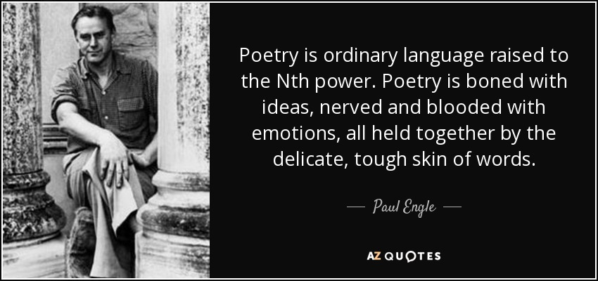 Poetry is ordinary language raised to the Nth power. Poetry is boned with ideas, nerved and blooded with emotions, all held together by the delicate, tough skin of words. - Paul Engle