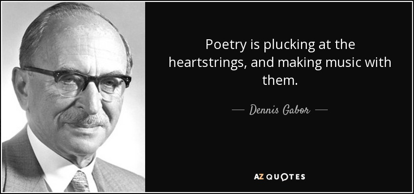 Poetry is plucking at the heartstrings, and making music with them. - Dennis Gabor