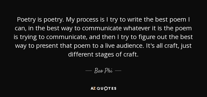 Poetry is poetry. My process is I try to write the best poem I can, in the best way to communicate whatever it is the poem is trying to communicate, and then I try to figure out the best way to present that poem to a live audience. It's all craft, just different stages of craft. - Bao Phi