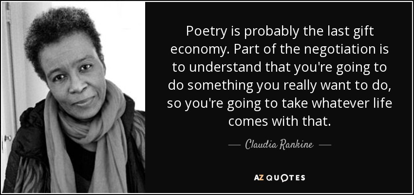 Poetry is probably the last gift economy. Part of the negotiation is to understand that you're going to do something you really want to do, so you're going to take whatever life comes with that. - Claudia Rankine