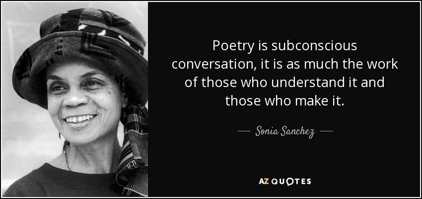 Poetry is subconscious conversation, it is as much the work of those who understand it and those who make it. - Sonia Sanchez