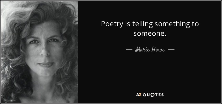 Poetry is telling something to someone. - Marie Howe