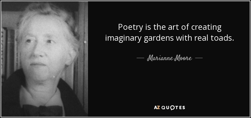 Poetry is the art of creating imaginary gardens with real toads. - Marianne Moore