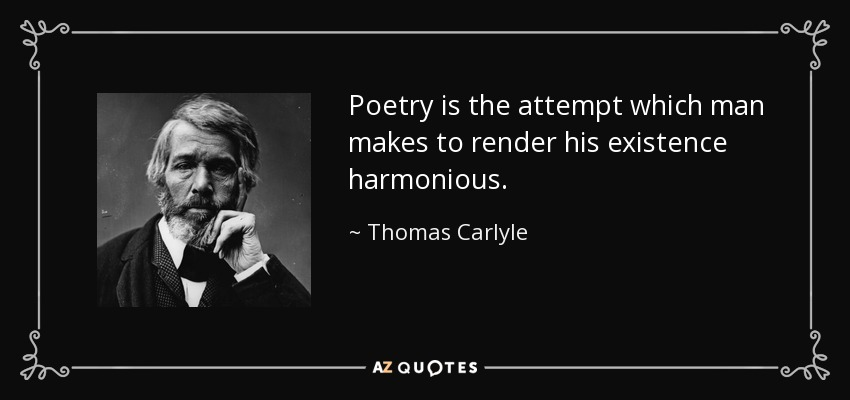 Poetry is the attempt which man makes to render his existence harmonious. - Thomas Carlyle
