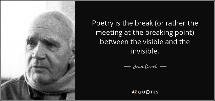 Poetry is the break (or rather the meeting at the breaking point) between the visible and the invisible. - Jean Genet