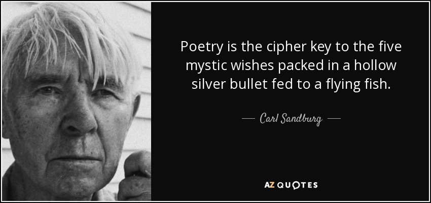 Poetry is the cipher key to the five mystic wishes packed in a hollow silver bullet fed to a flying fish. - Carl Sandburg