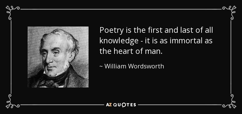 Poetry is the first and last of all knowledge - it is as immortal as the heart of man. - William Wordsworth