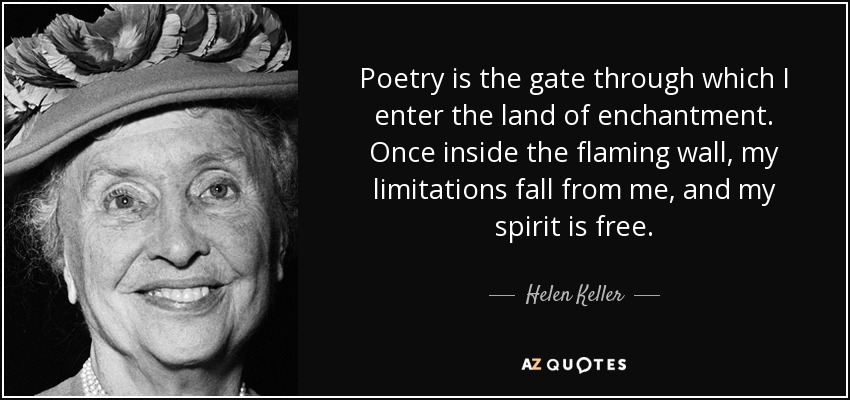 Poetry is the gate through which I enter the land of enchantment. Once inside the flaming wall, my limitations fall from me, and my spirit is free. - Helen Keller