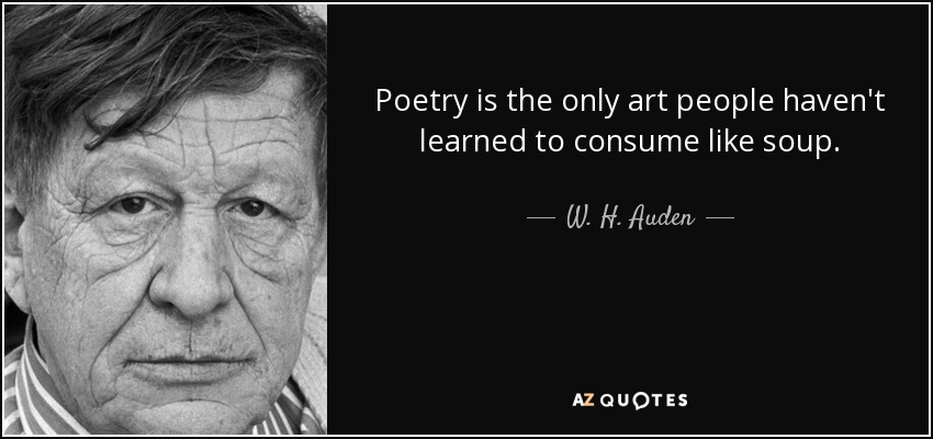 Poetry is the only art people haven't learned to consume like soup. - W. H. Auden