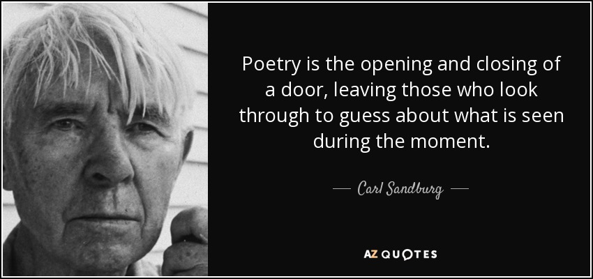 Poetry is the opening and closing of a door, leaving those who look through to guess about what is seen during the moment. - Carl Sandburg