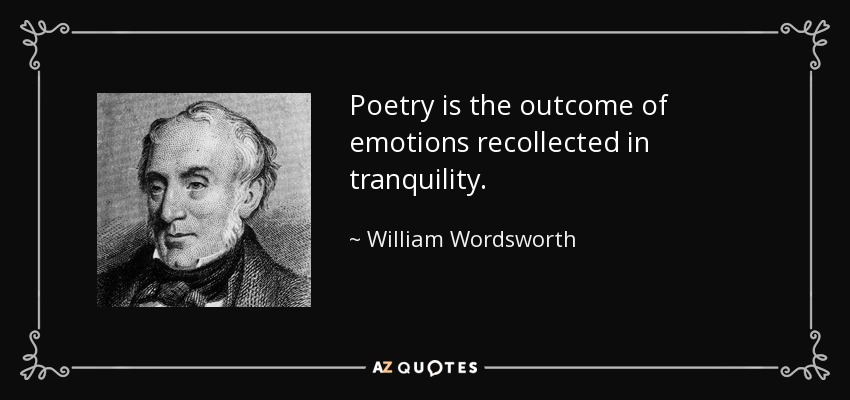 Poetry is the outcome of emotions recollected in tranquility. - William Wordsworth