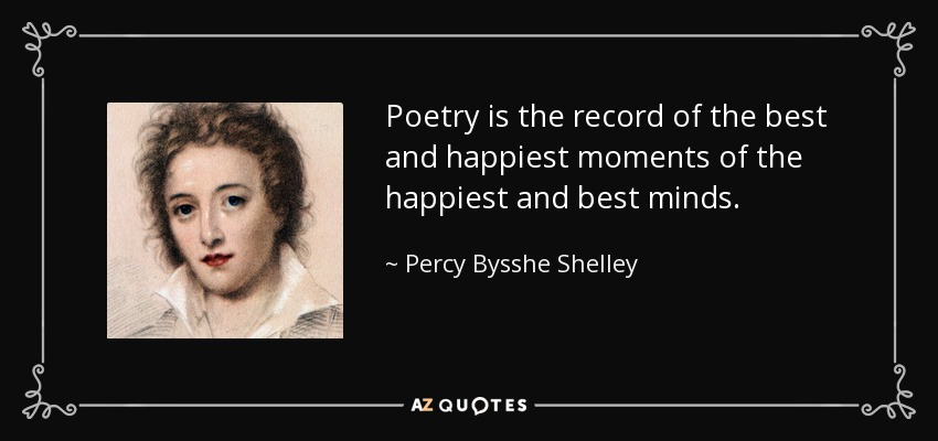 Poetry is the record of the best and happiest moments of the happiest and best minds. - Percy Bysshe Shelley