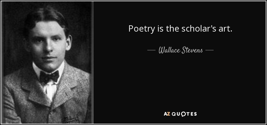 Poetry is the scholar's art. - Wallace Stevens